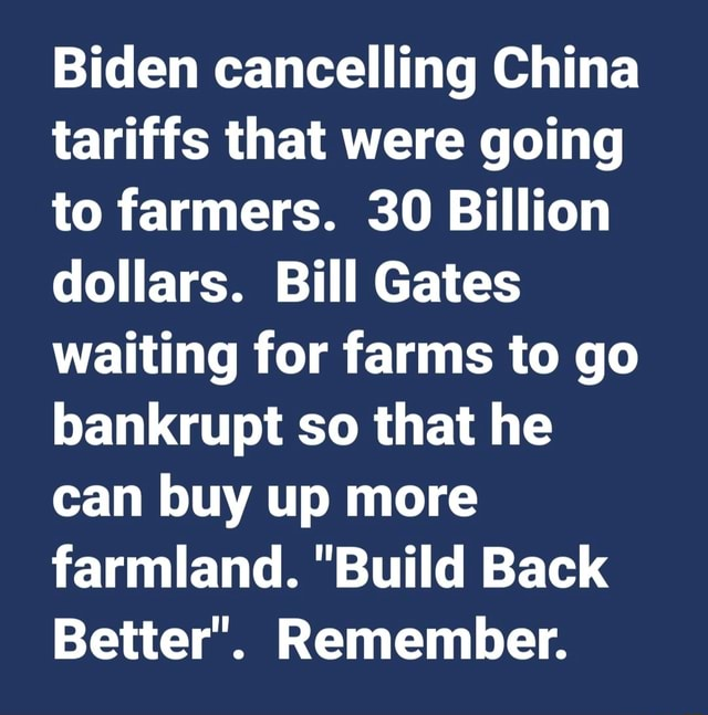 Biden cancelling China tariffs that were going to farmers. 30 Billion dollars. Bill Gates waiting for farms to go bankrupt so that he can buy up more farmland. Build Back Better . Remember meme