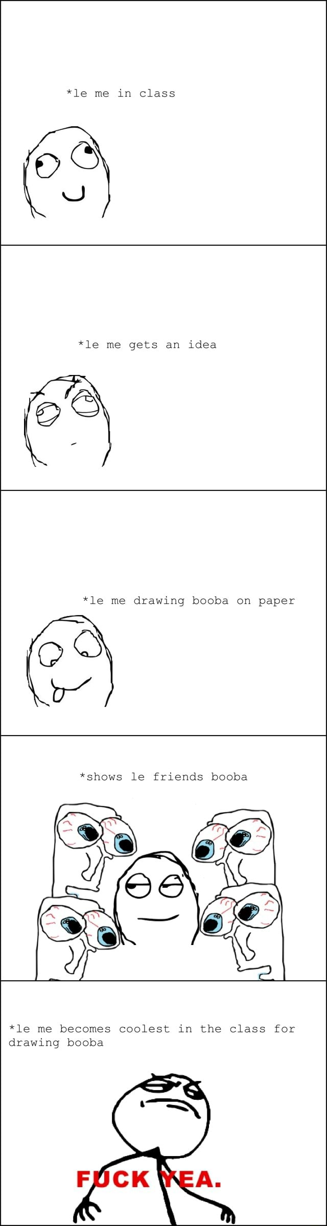 *le me in class *le me gets an idea aS *le me drawing booba on paper *shows le friends booba *le me becomes coolest in the class for drawing booba meme