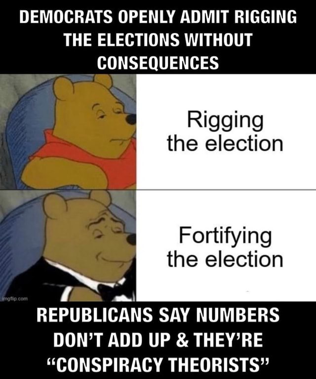 DEMOCRATS OPENLY ADMIT RIGGING THE ELECTIONS WITHOUT CONSEQUENCES Rigging the election Fortifying the election REPUBLICANS SAY NUMBERS DON'T ADD UP  and  THEY'RE CONSPIRACY THEORISTS memes