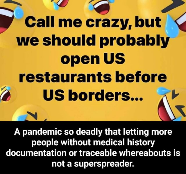 Call me crazy, but we should probably open US restaurants before  USborders A pandemic so deadly that letting more people without medical history documentation or traceable whereabouts is not a superspreader.  A pandemic so deadly that letting more people without medical history documentation or traceable whereabouts is not a superspreader meme