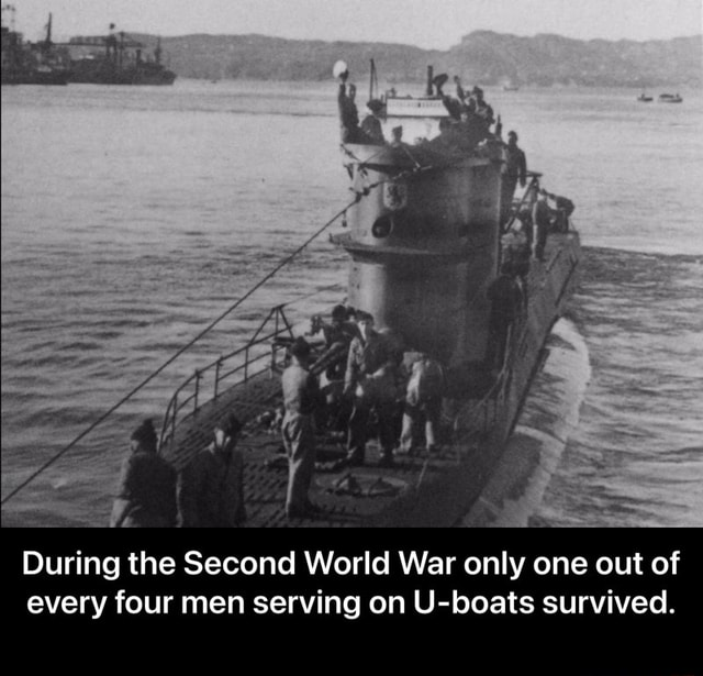 During the Second World War only one out of every four men serving on U boats survived.  During the Second World War only one out of every four men serving on U boats survived memes
