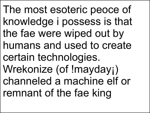 The most esoteric peoce of knowledge i possess is that the fae were wiped out by humans and used to create certain technologies. Wrekonize of maydayj channeled a machine elf or remnant of the fae king memes