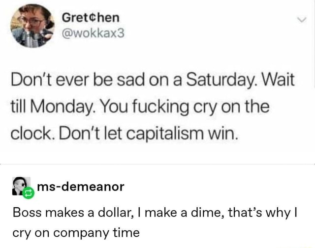 Gretehen wokkaxs Do not ever be sad on a Saturday. Wait till Monday. You fucking cry on the clock. Do not let capitalism win. Boss makes a dollar, I make a dime, that's why I cry on company time memes