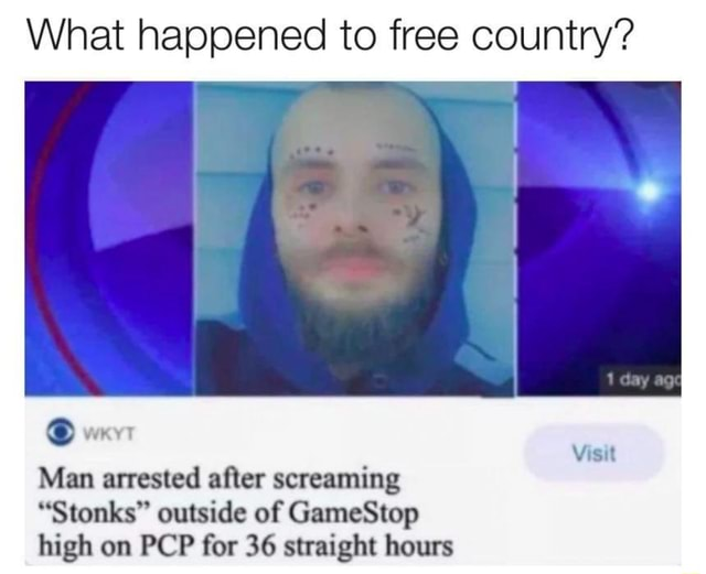What happened to free country  weyr Visit Man arrested after screaming Stonks outside of GameStop high on PCP for 36 straight hours meme