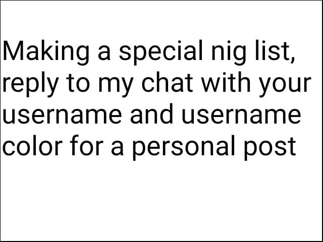 Making a special nig list, reply to my chat with your username and username color for a personal post memes