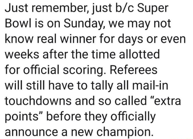 Just remember, just Super Bowl is on Sunday, we may not know real winner for days or even weeks after the time allotted for official scoring. Referees will still have to tally all mail in touchdowns and so called extra points before they officially announce a new champion meme