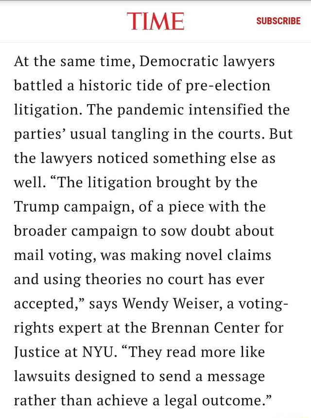 TIME SUBSCRIBE At the same time, Democratic lawyers battled a historic tide of pre election litigation. The pandemic intensified the parties usual tangling in the courts. But the lawyers noticed something else as well. The litigation brought by the Trump campaign, of a piece with the broader campaign to sow doubt about mail voting, was making novel claims and using theories no court has ever accepted, says Wendy Weiser, a voting rights expert at the Brennan Center for Justice at NYU. They read more like lawsuits designed to send a message rather than achieve a legal outcome. memes