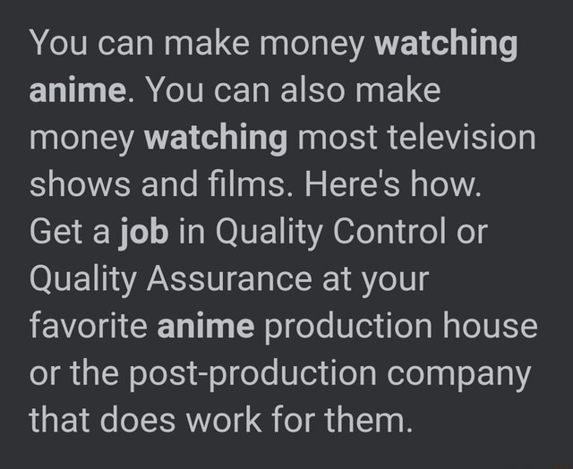 You can make money watching anime. You can also make money watching most television shows and films. Here's how. Get a job in Quality Control or Quality Assurance at your favorite anime production house or the post production company that does work for them memes