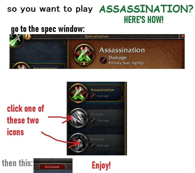 So you want to play ASSASSINATION HERE'S HOW go to the spec window Assassination Damage Primary Stat Agility click one of these two icons then this Enjoy memes