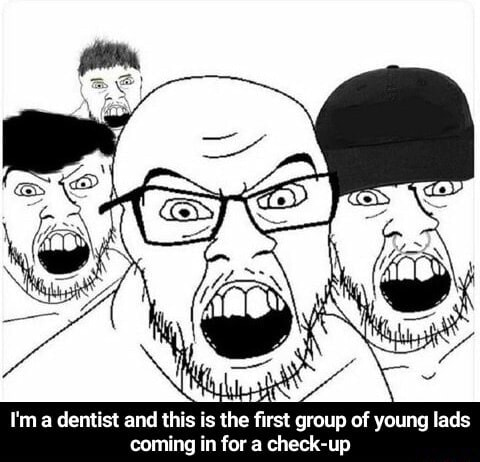 I'm a dentist and this is the first group of young lads coming in for a check up I'm a dentist and this is the first group of young lads coming in for a check up meme