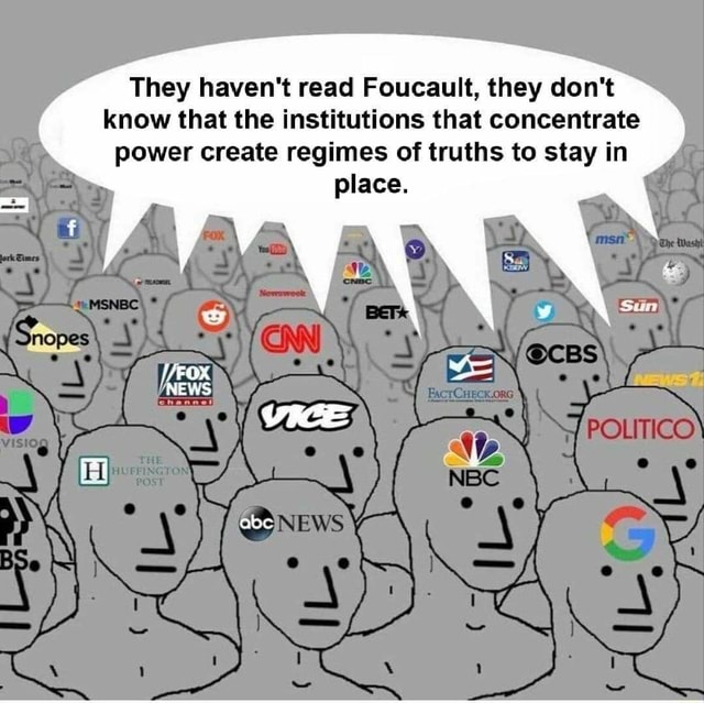 They haven't read Foucault, they do not know that the institutions that concentrate power create regimes of truths to stay in place. VICE POLITICO NEWS abc memes