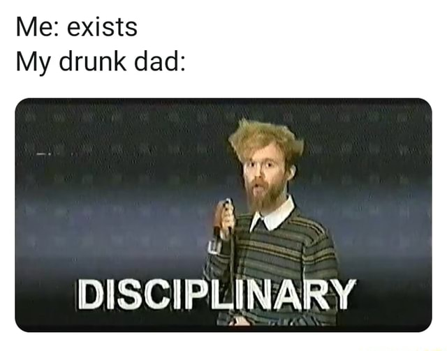 Me exists My drunk dad DISCIPLINARY memes