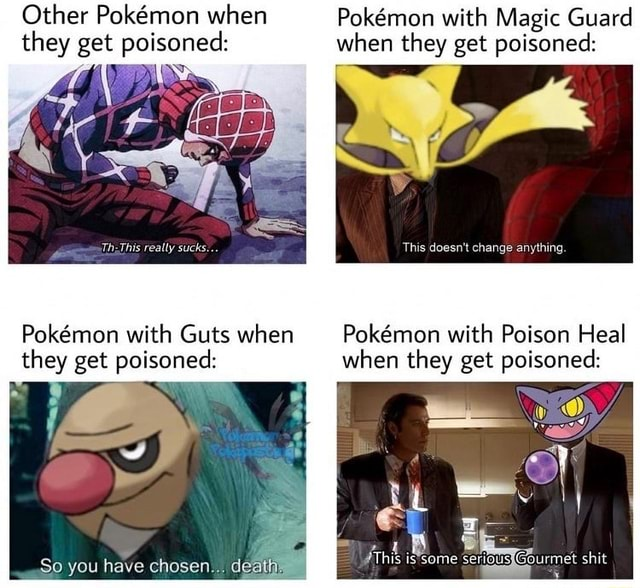 Other Pokmmon when they get poisoned Th This really sucks Pokmon with Guts when they get poisoned So you have chose di Pokemon with Magic Guard when they get poisoned This doesn't change anything Pokmmon with Poison Heal when they get poisoned This isssome seneueyGourmet shit memes