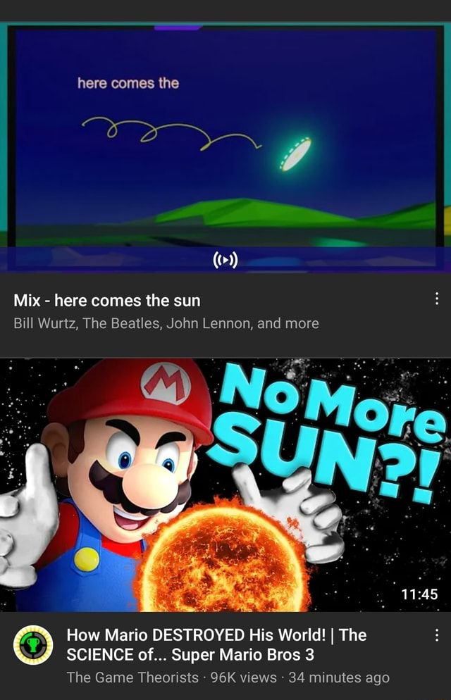 Here comes the Mix  here comes the sun Bill Wurtz, The Beatles, John Lennon, and more How Mario DESTROYED His World I The SCIENCE of Super Mario Bros 3 The Game Theorists views  34 minutes ago meme