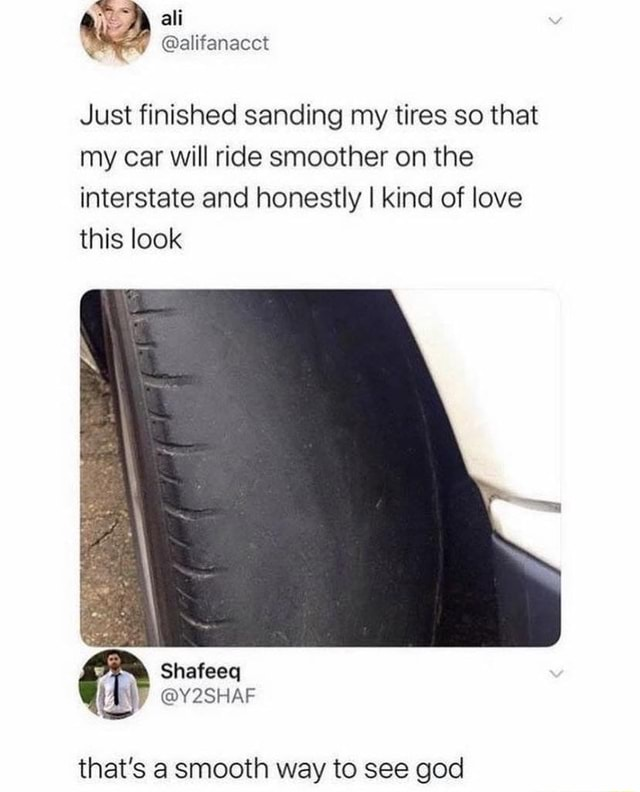Ali Just finished sanding my tires so that my car will ride smoother on the interstate and honestly I kind of love this look that's a emooth wav to see and memes