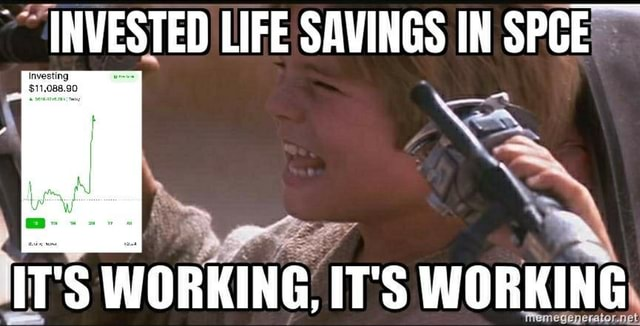 INVESTED LIFE SAVINGS IN SPCE WORKING, IT'S WORKING memes