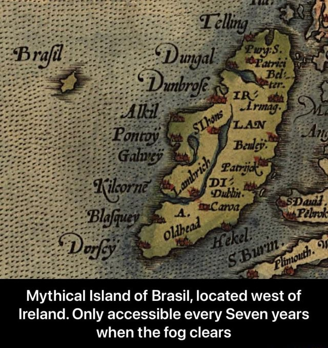 Mythical Island of Brasil, located west of lreland. Only accessible every Seven years when the fog clears  Mythical Island of Brasil, located west of Ireland. Only accessible every Seven years when the fog clears memes
