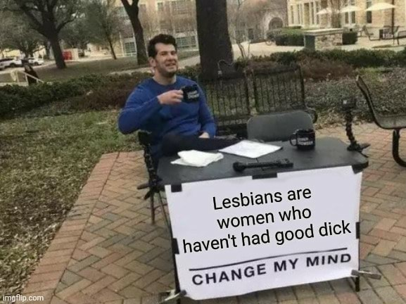 Al Lesbians are women who havent had good dick memes