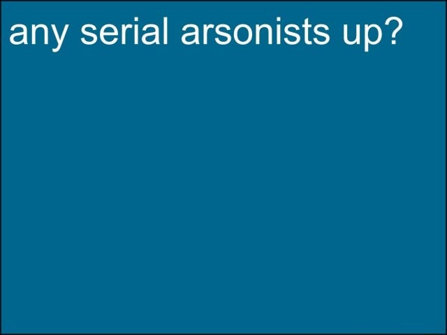 Any serial arsonists up memes