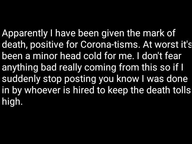 Apparently I have been given the mark of death, positive for Corona tisms. At worst it's been a minor head cold for me. I do not fear anything bad really coming from this so if I suddenly stop posting you know I was done in by whoever is hired to keep the death tolls high memes