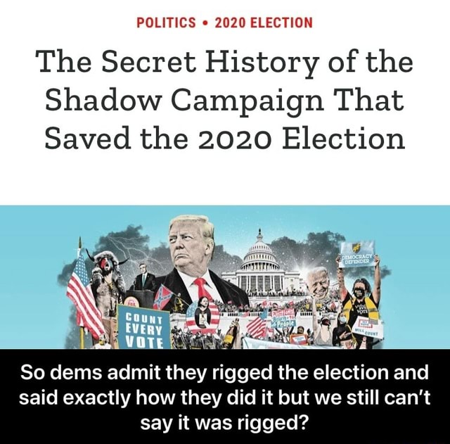 POLITICS 2020 ELECTION The Secret History of the Shadow Campaign That Saved the 2020 Election VOTE So dems admit they rigged the election and said exactly how they did it but we still can not say it was rigged  So dems admit they rigged the election and said exactly how they did it but we still can't say it was rigged memes