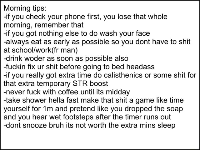 Morning tips  if you check your phone first, you lose that whole morning, remember that if you got nothing else to do wash your face always eat as early as possible so you dont have to shit at man  drink woder as soon as possible also fuckin fix ur shit before going to bed headass if you really got extra time do calisthenics or some shit for that extra temporary STR boost never fuck with coffee until its midday take shower hella fast make that shit a game like time yourself for and pretend like you dropped the soap and you hear wet footsteps after the timer runs out dont snooze bruh its not worth the extra mins sleep meme