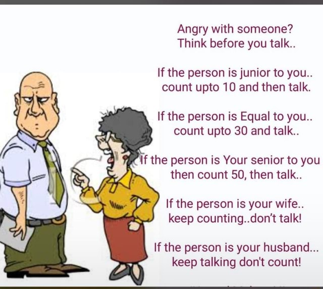 Angry with someone Think before you talk If the person is junior to you count upto 10 and then talk. If the person is Equal to you count upto 30 and talk f the person is Your senior to you then count 50, then talk If the person is your wife keep counting do not talk If the person is your husband keep talking do not count meme