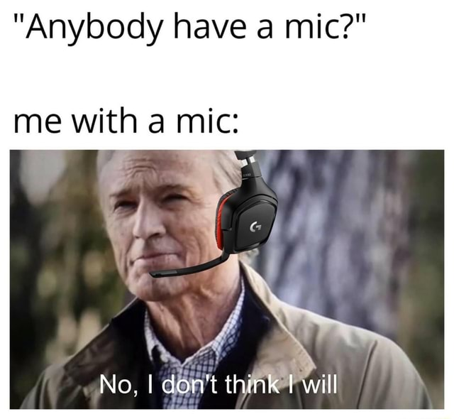 Anybody have a mic  me with a mic ry, 4 No, I don think will meme
