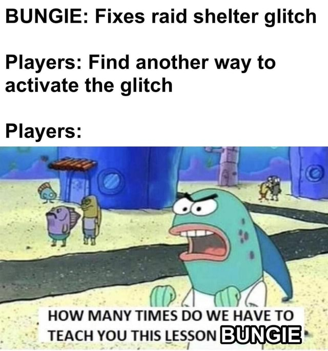 BUNGIE Fixes raid shelter glitch Players Find another way to activate the glitch Players HOW MANY TIMES DO WE HAVE TO TEACH YOU THIS LESSON memes