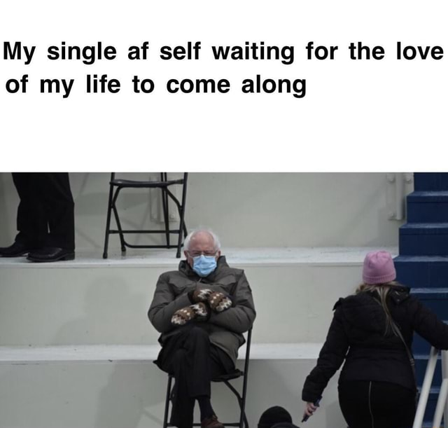 My single af self waiting for the love of my life to come along memes